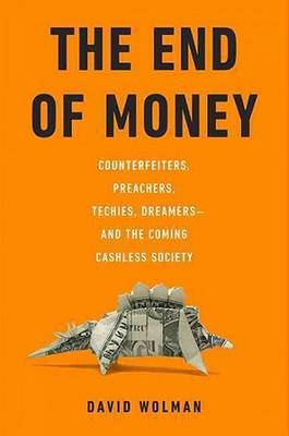 The End of Money: Counterfeiters, Preachers, Techies, Dreamers - And the Coming Cashless Society (Hardback)