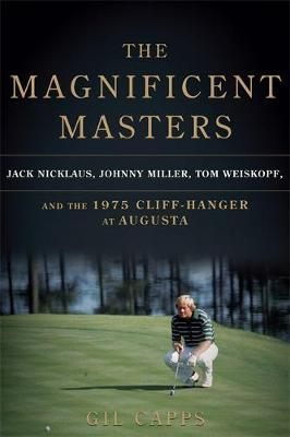 The Magnificent Masters: Jack Nicklaus, Johnny Miller, Tom Weiskopf, and the 1975 Cliffhanger at Augusta (Hardback)