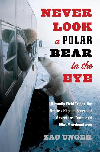 Never Look a Polar Bear in the Eye: A Family Field Trip to the Arctic's Edge in Search of Adventure, Truth, and Mini-Marshmallows (Hardback)