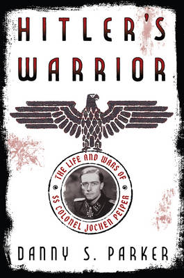 Hitler's Warrior: The Life and Wars of SS Colonel Jochen Peiper (Hardback)