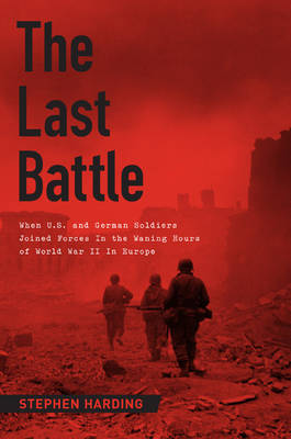 The Last Battle: When U.S. and German Soldiers Joined Forces in the Waning Hours of World War II in Europe (Hardback)