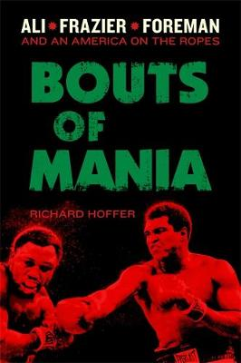 Bouts of Mania: Ali, Frazier, and Foreman--and an America on the Ropes (Hardback)