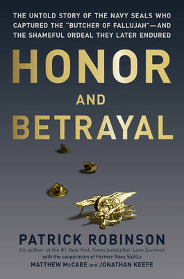 """Honor and Betrayal: The Untold Story of the Navy Seals Who Captured the """"Butcher of Fallujah""""--and the Shameful Ordeal They Later Endured (Hardback)"""