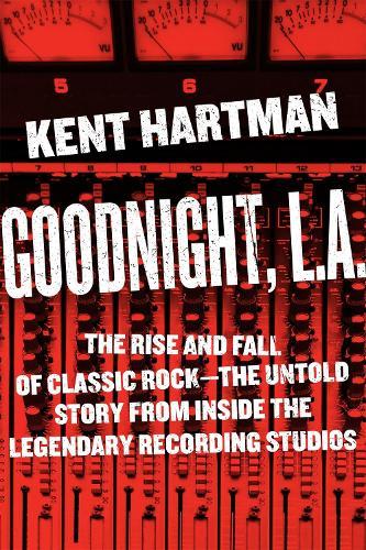 Goodnight, L.A.: Untold Tales from Inside Classic Rock's Legendary Recording Studios (Hardback)