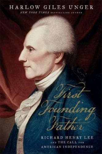 First Founding Father: Richard Henry Lee and the Call for Independence (Hardback)