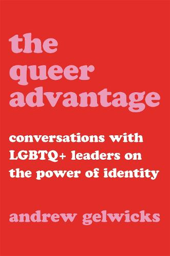 The Queer Advantage: Conversations with LGBTQ+ Leaders on the Power of Identity (Hardback)