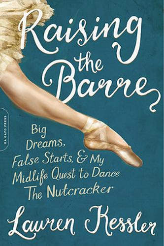 Raising the Barre: Big Dreams, False Starts, and My Midlife Quest to Dance the Nutcracker (Paperback)