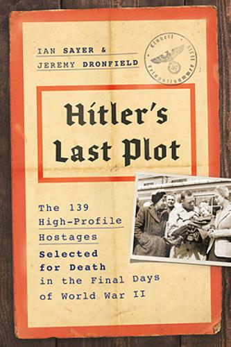 Hitler's Last Plot: The 139 VIP Hostages Selected for Death in the Final Days of World War II (Hardback)