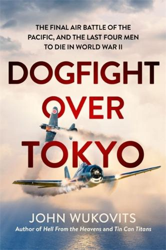 Dogfight over Tokyo: The Final Air Battle of the Pacific and the Last Four Men to Die in World War II (Hardback)
