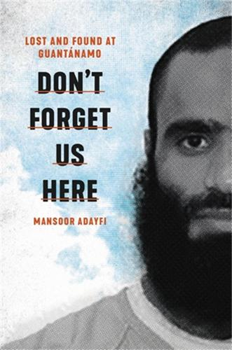 Don't Forget Us Here: Lost and Found at Guantanamo (Hardback)