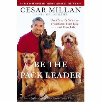 Be the Pack Leader: Use Cesar's Way to Transform Your Dog . . . and Your Life (Hardback)