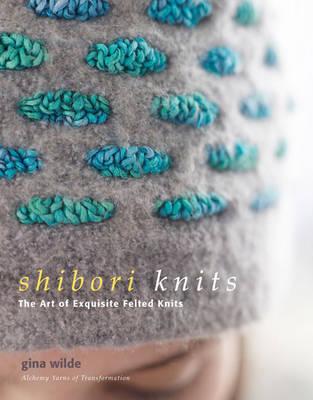 Shibori Knits: The Art of Exquisite Felted Knits (Hardback)