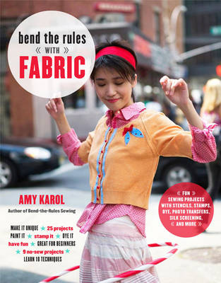 Bend the Rules with Fabric: Fun Sewing Projects with Stencils, Stamps, Dye, Photo Transfers, Silk Screening, and More (Paperback)