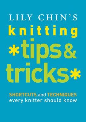 Lily Chin's Knitting Tips and Tricks: Shortcuts and Techniques Every Knitter Should Know (Hardback)