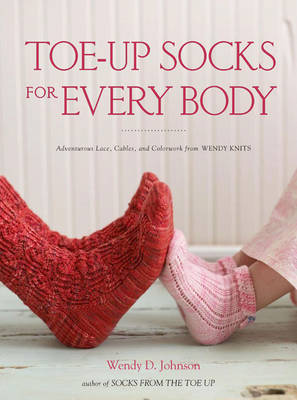 Toe-up Socks for Every Body: Adventurous Laces, Cables, and Colorwork from Wendy Knits (Paperback)