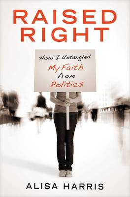 Raised Right: How I Untangled My Faith from Politics and Learned to Start Living the Gospel (Paperback)