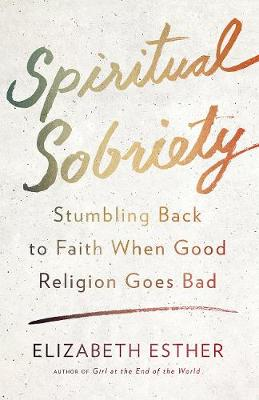 Spiritual Sobriety: Stumbling Back to Faith When Good Religion Goes Bad (Paperback)