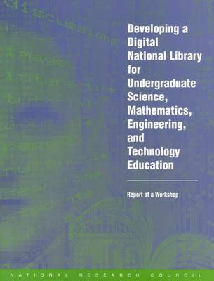 Developing a Digital National Library for Undergraduate Science, Mathematics, Engineering and Technology Education: Report of a Workshop (Paperback)