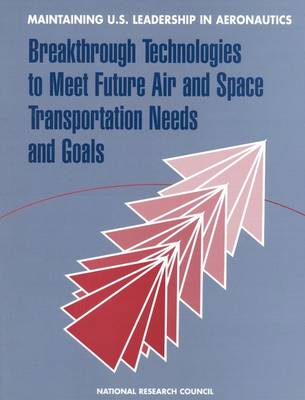 Maintaining U.S. Leadership in Aeronautics: Breakthrough Technologies to Meet Future Air and Space Transportation Needs and Goals (Paperback)