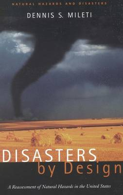 Disasters by Design: A Reassessment of Natural Hazards in the United States - Natural Hazards and Disasters: Reducing Loss and Building Sustainability in a Hazardous World: A Series (Hardback)