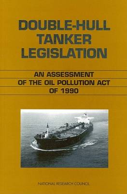 Double-Hull Tanker Legislation: An Assessment of the Oil Pollution Act of 1990 (Paperback)