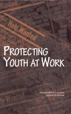 Protecting Youth at Work: Health, Safety, and Development of Working Children and Adolescents in the United States (Hardback)