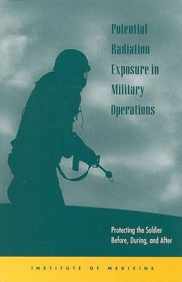 Potential Radiation Exposure in Military Operations: Protecting the Soldier Before, During, and After (Paperback)