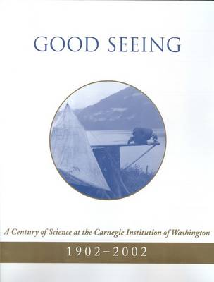 Good Seeing: A Century of Science at the Carnegie Institution of Washington, 1902-2002 (Hardback)