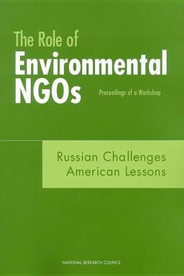 The Role of Environmental NGOs--Russian Challenges, American Lessons: Proceedings of a Workshop (Paperback)