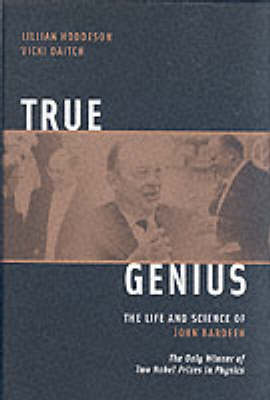 True Genius: The Life and Science of John Bardeen: The Only Winner of Two Nobel Prizes in Physics (Hardback)