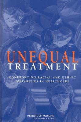 Unequal Treatment: Confronting Racial and Ethnic Disparities in Health Care (Hardback)