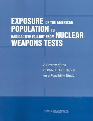 Exposure of the American Population to Radioactive Fallout from Nuclear Weapons Tests: A Review of the CDC-NCI Draft Report on a Feasibility Study of the Health Consequences to the American Population from Nuclear Weapons Tests Conducted by the United States and Other Nations (Paperback)