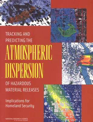 Tracking and Predicting the Atmospheric Dispersion of Hazardous Material Releases: Implications for Homeland Security (Paperback)