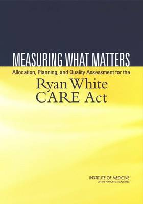 Measuring What Matters: Allocation, Planning, and Quality Assessment for the Ryan White CARE Act (Paperback)