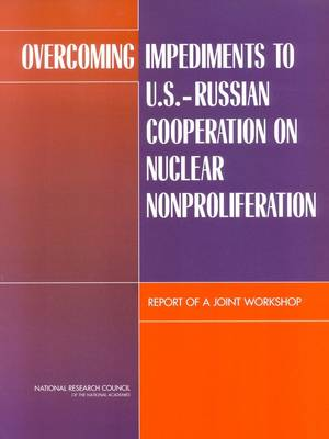 Overcoming Impediments to U.S.-Russian Cooperation on Nuclear Nonproliferation: Report of a Joint Workshop (Paperback)