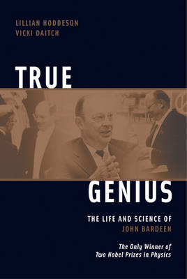 True Genius: The Life and Science of John Bardeen: The Only Winner of Two Nobel Prizes in Physics (Paperback)