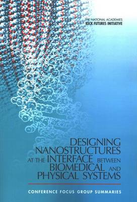 The National Academies Keck Futures Initiative: Designing Nanostructures at the Interface between Biomedical and Physical Systems: Conference Focus Group Summaries (Paperback)