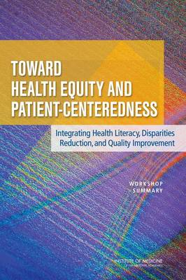 Toward Health Equity and Patient-Centeredness: Integrating Health Literacy, Disparities Reduction, and Quality Improvement: Workshop Summary (Paperback)