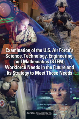 Examination of the U.S. Air Force's Science, Technology, Engineering, and Mathematics (STEM) Workforce Needs in the Future and Its Strategy to Meet Those Needs (Paperback)