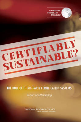 Certifiably Sustainable?: The Role of Third-Party Certification Systems: Report of a Workshop (Paperback)