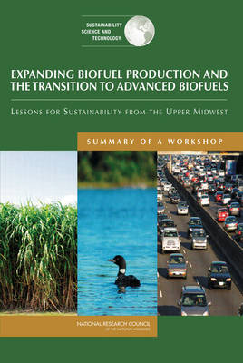 Expanding Biofuel Production and the Transition to Advanced Biofuels: Lessons for Sustainability from the Upper Midwest: Summary of a Workshop (Paperback)