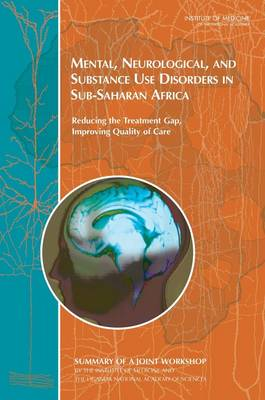 Mental, Neurological, and Substance Use Disorders in Sub-Saharan Africa: Reducing the Treatment Gap, Improving Quality of Care: Summary of a Joint Workshop by the Institute of Medicine and the Uganda National Academy of Sciences (Paperback)