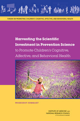 Harvesting the Scientific Investment in Prevention Science to Promote Children's Cognitive, Affective, and Behavioral Health: Workshop Summary (Paperback)