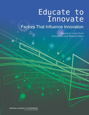 Educate to Innovate: Factors That Influence Innovation: Based on Input from Innovators and Stakeholders (Paperback)