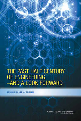 The Past Half Century of Engineering--And a Look Forward: Summary of a Forum (Paperback)