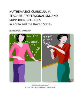 Mathematics Curriculum, Teacher Professionalism, and Supporting Policies in Korea and the United States: Summary of a Workshop (Paperback)