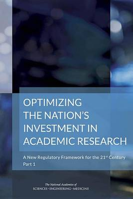 Optimizing the Nation's Investment in Academic Research:: Part 1: A New Regulatory Framework for the 21st Century (Paperback)