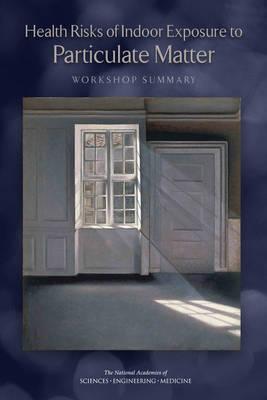 Health Risks of Indoor Exposure to Particulate Matter: Workshop Summary (Paperback)