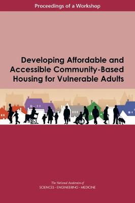 Developing Affordable and Accessible Community-Based Housing for Vulnerable Adults: Proceedings of a Workshop (Paperback)