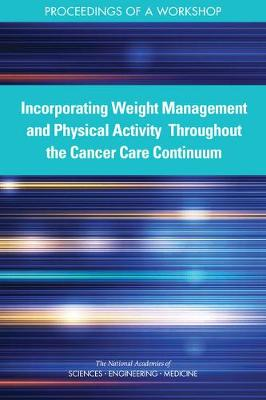 Incorporating Weight Management and Physical Activity Throughout the Cancer Care Continuum: Proceedings of a Workshop (Paperback)